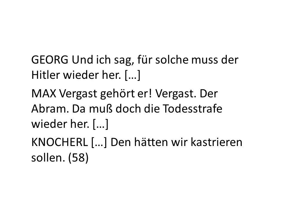 GEORG Und ich sag, für solche muss der Hitler wieder her. […]
